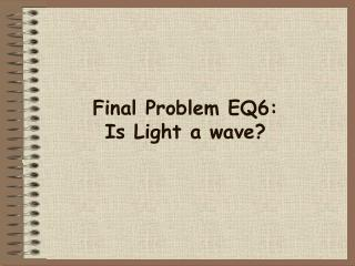 Final Problem EQ6: Is Light a wave?