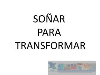 SOÑAR  PARA  TRANSFORMAR
