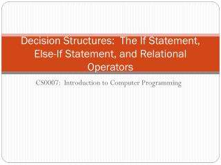 Decision Structures:  The If Statement, Else-If Statement,  and Relational Operators