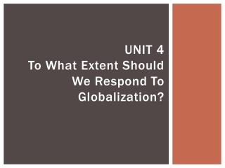 UNIT 4 To What Extent Should We Respond To Globalization?