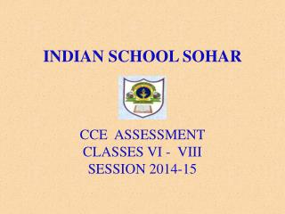 INDIAN SCHOOL SOHAR CCE  ASSESSMENT CLASSES VI -  VIII SESSION 2014-15