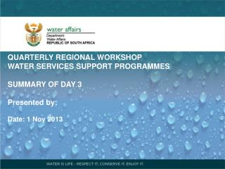QUARTERLY REGIONAL WORKSHOP   WATER SERVICES SUPPORT PROGRAMMES SUMMARY OF DAY 3 Presented  by: