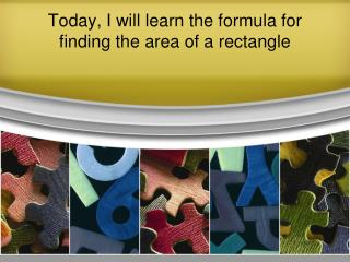 Today, I will learn the formula for finding the area of a rectangle