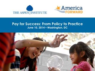 Pay for Success: From Policy to Practice June 10, 2014    Washington, DC