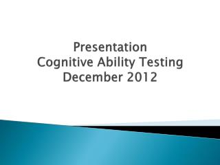 Presentation Cognitive Ability Testing December 2012