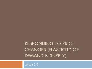 Responding to Price Changes (Elasticity of Demand & Supply)