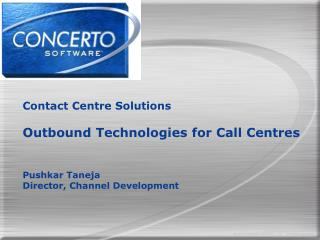 Contact Centre Solutions  Outbound Technologies for Call Centres   Pushkar Taneja Director, Channel Development