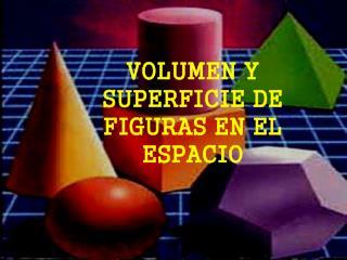 VOLUMEN Y SUPERFICIE DE FIGURAS EN EL ESPACIO
