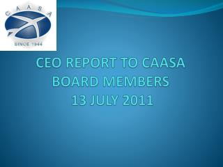 CEO REPORT TO CAASA BOARD MEMBERS  13 JULY 2011