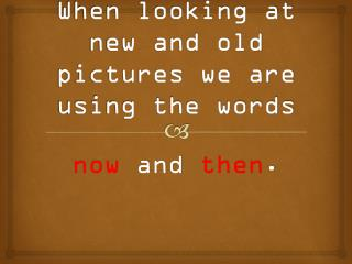 When looking at new and old pictures we are using the words
