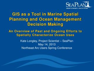 Kate Longley, Project Scientist –  SeaPlan May 14, 2013 Northeast Arc Users Spring Conference