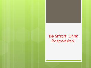 Be Smart. Drink Responsibly.