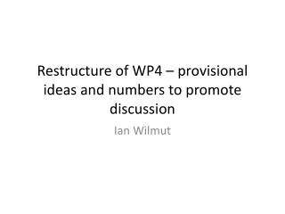 Restructure of WP4 � provisional ideas and numbers to promote discussion