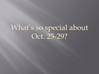 What's so special about  Oct. 25-29?