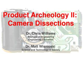 Product Archeology II:  Camera Dissections Dr. Chris Williams Mechanical Engineering