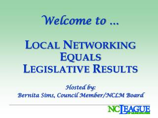 Welcome to  � Local Networking Equals Legislative Results Hosted by: