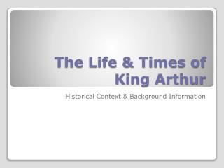 The Life & Times of  King Arthur
