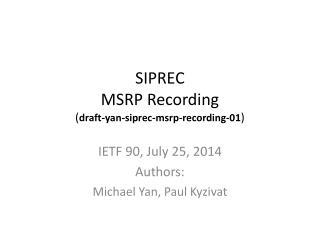 SIPREC MSRP Recording ( draft-yan-siprec-msrp-recording- 01 )