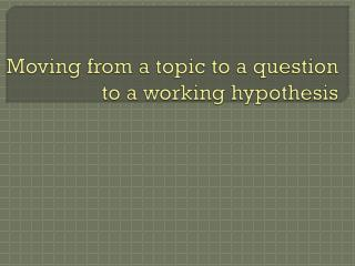 Moving from a topic to a question to a working hypothesis
