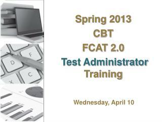 Spring 2013 CBT  FCAT 2.0 Test Administrator  Training