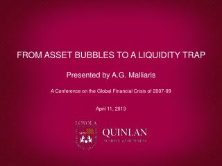 FROM ASSET BUBBLES TO A LIQUIDITY TRAP  Presented by A.G. Malliaris