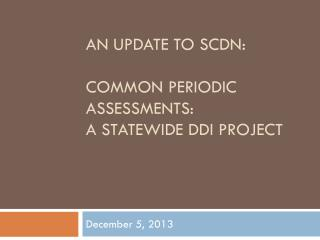 An UPDATE TO SCDN: COMMON PERIODIC ASSESSMENTS: a STATEWIDE ddi PROJECT