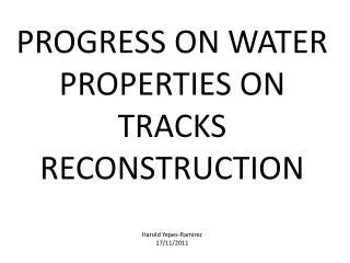 PROGRESS ON WATER PROPERTIES ON TRACKS RECONSTRUCTION Harold Yepes-Ramirez 17/11/2011
