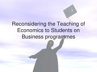 Reconsidering the Teaching of Economics to Students on Business  programmes