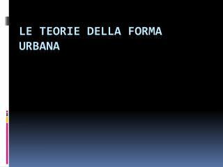 LE TEORIE DELLA FORMA URBANA