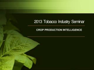 2013   Tobacco  Industry  Seminar CROP PRODUCTION INTELLIGENCE