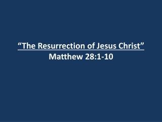 �The Resurrection of Jesus Christ� Matthew 28:1-10