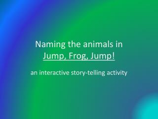 Naming the animals in  Jump, Frog, Jump!