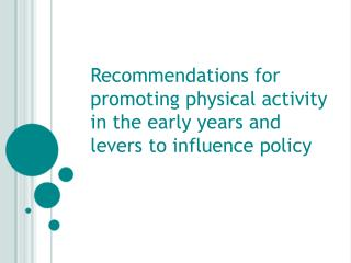 Recommendations for promoting physical activity in the early years and levers to influence policy