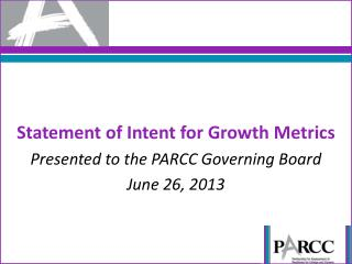 Statement of Intent for Growth Metrics P resented  to the  PARCC Governing Board June 26,  2013