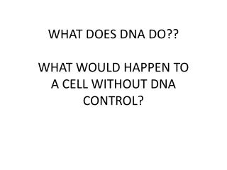 WHAT  DOES  DNA DO?? WHAT WOULD HAPPEN TO A CELL WITHOUT DNA CONTROL?