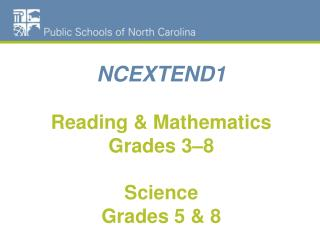 NCEXTEND1 Reading & Mathematics Grades 3–8 Science  Grades 5 & 8