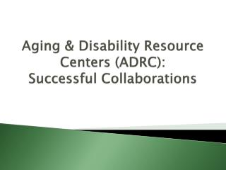 Aging & Disability Resource Centers (ADRC):    Successful Collaborations