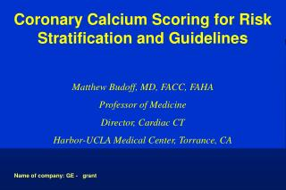 Coronary Calcium Scoring for Risk Stratification and Guidelines Matthew Budoff, MD, FACC, FAHA