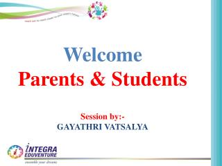 Welcome Parents & Students Session by:- GAYATHRI VATSALYA