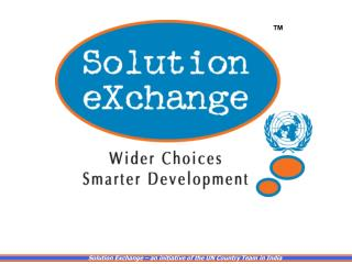 Solution Exchange � an initiative of the UN Country Team in India