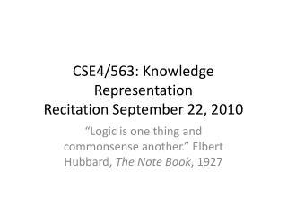 CSE4/563: Knowledge Representation Recitation September 22, 2010