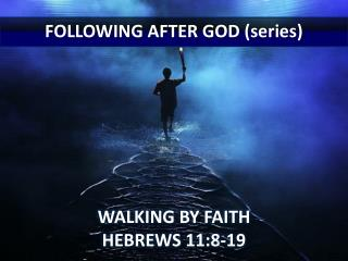 FOLLOWING  AFTER GOD (series) WALKING BY FAITH HEBREWS 11:8-19