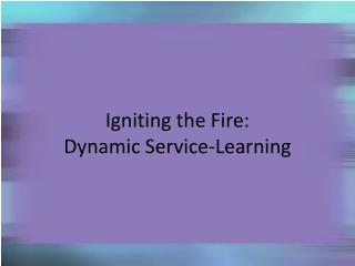 Igniting the Fire:   Dynamic Service-Learning
