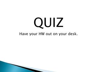 QUIZ Have your HW out on your desk.