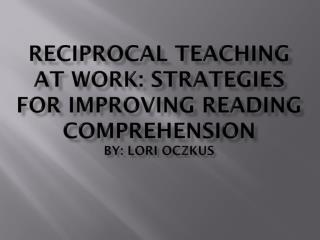 RECIPROCAL TEACHING AT WORK: STRATEGIES FOR IMPROVING READING COMPREHENSION by: Lori Oczkus