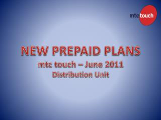 NEW PREPAID PLANS mtc  touch – June 2011 Distribution Unit