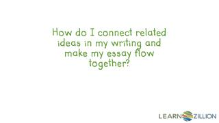How do I connect related ideas in my writing and make my essay flow together?