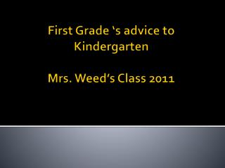 First Grade �s advice to Kindergarten Mrs. Weed�s Class 2011