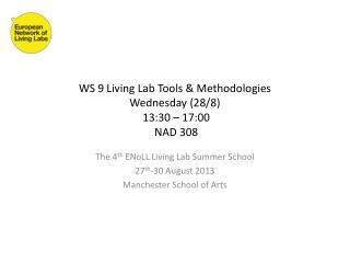 WS 9 Living Lab Tools & Methodologies  Wednesday (28/8)  13: 3 0 – 17:00  NAD 308