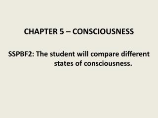 CHAPTER 5 – CONSCIOUSNESS SSPBF2: The student will  compare different